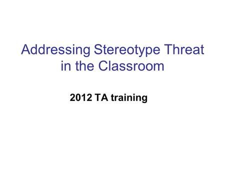 Addressing Stereotype Threat in the Classroom 2012 TA training.