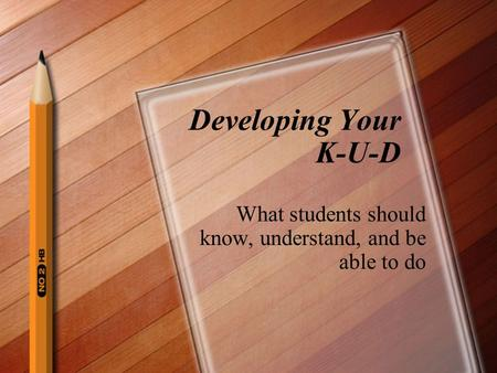 Developing Your K-U-D What students should know, understand, and be able to do.
