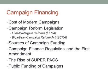 Campaign Financing Cost of Modern Campaigns Campaign Reform Legislation Post-Watergate Reforms (FECA) Bipartisan Campaign Reform Act (BCRA) Sources of.