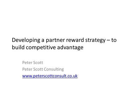 Developing a partner reward strategy – to build competitive advantage Peter Scott Peter Scott Consulting www.peterscottconsult.co.uk.