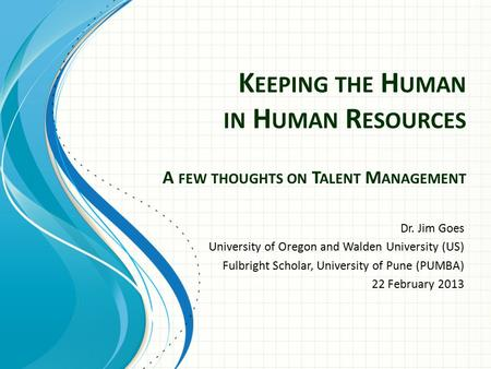 K EEPING THE H UMAN IN H UMAN R ESOURCES A FEW THOUGHTS ON T ALENT M ANAGEMENT Dr. Jim Goes University of Oregon and Walden University (US) Fulbright Scholar,