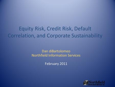 Equity Risk, Credit Risk, Default Correlation, and Corporate Sustainability Dan diBartolomeo Northfield Information Services February 2011.