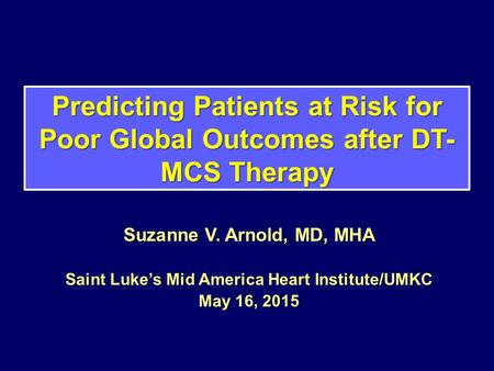 Predicting Patients at Risk for Poor Global Outcomes after DT- MCS Therapy Suzanne V. Arnold, MD, MHA Saint Luke's Mid America Heart Institute/UMKC May.
