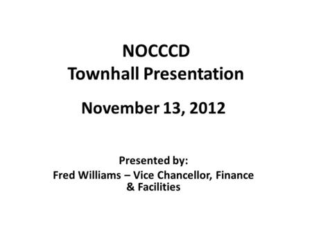 NOCCCD Townhall Presentation November 13, 2012 Presented by: Fred Williams – Vice Chancellor, Finance & Facilities.