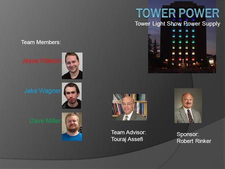 Tower Light Show Power Supply Team Members: Jesse Walson Jake Wagner Dave Miller Sponsor: Robert Rinker Team Advisor: Touraj Assefi.