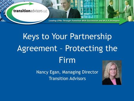 Keys to Your Partnership Agreement – Protecting the Firm Nancy Egan, Managing Director Transition Advisors.
