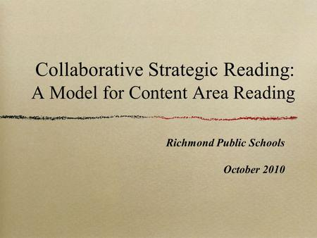 Collaborative Strategic Reading: A Model for Content Area Reading Richmond Public Schools October 2010.