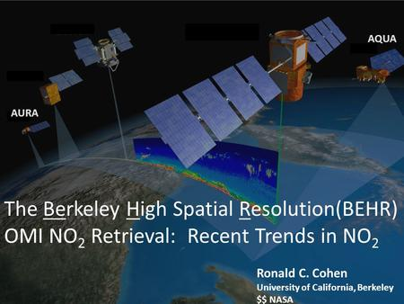 AQUA AURA The Berkeley High Spatial Resolution(BEHR) OMI NO2 Retrieval: Recent Trends in NO2 Ronald C. Cohen University of California, Berkeley $$ NASA.