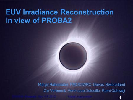 EUV Irradiance Reconstruction in view of PROBA2 Margit Haberreiter, PMOD/WRC, Davos, Switzerland Cis Verbeeck, Veronique Delouille, Rami Qahwaji ESWW9,