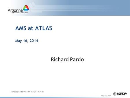 AMS at ATLAS May 16, 2014 Richard Pardo May 16, 2014 ATLAS USERS MEETING: AMS at ATLAS R. Pardo 1.