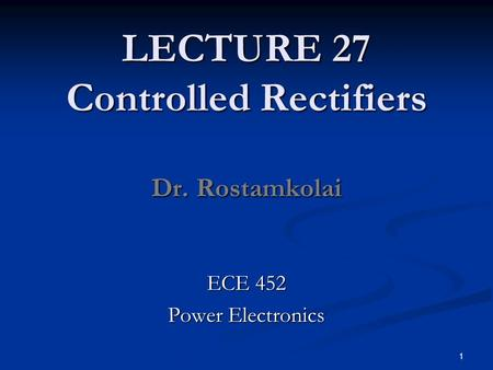 LECTURE 27 Controlled Rectifiers Dr. Rostamkolai