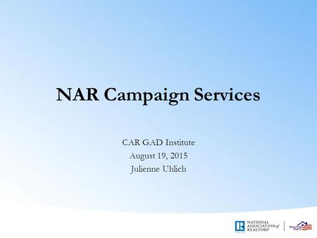 NAR Campaign Services CAR GAD Institute August 19, 2015 Julienne Uhlich.