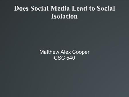 Does Social Media Lead to Social Isolation Matthew Alex Cooper CSC 540.