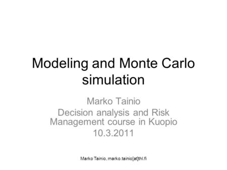 Marko Tainio, marko.tainio[at]thl.fi Modeling and Monte Carlo simulation Marko Tainio Decision analysis and Risk Management course in Kuopio 10.3.2011.