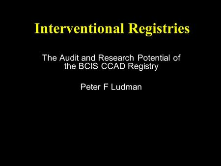 Interventional Registries The Audit and Research Potential of the BCIS CCAD Registry Peter F Ludman.