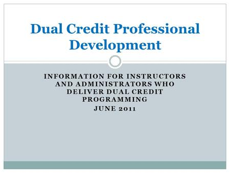 INFORMATION FOR INSTRUCTORS AND ADMINISTRATORS WHO DELIVER DUAL CREDIT PROGRAMMING JUNE 2011 Dual Credit Professional Development.