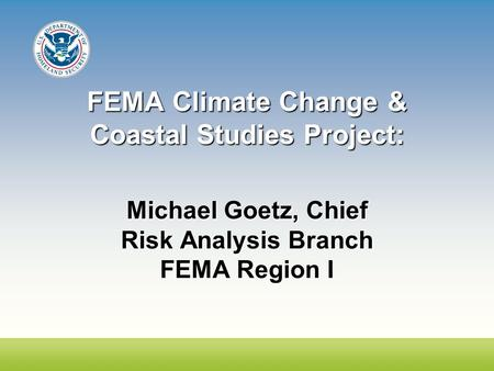 FEMA Climate Change & Coastal Studies Project: Michael Goetz, Chief Risk Analysis Branch FEMA Region I.