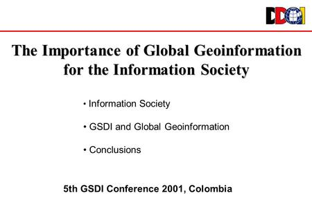 The Importance of Global Geoinformation for the Information Society Information Society GSDI and Global Geoinformation Conclusions 5th GSDI Conference.