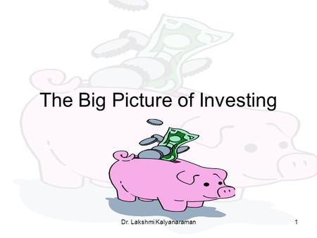 The Big Picture of Investing Dr. Lakshmi Kalyanaraman1.