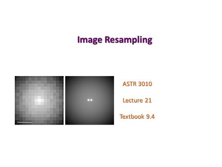 Image Resampling ASTR 3010 Lecture 21 Textbook 9.4.