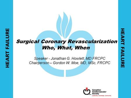 Surgical Coronary Revascularization Who, What, When Speaker - Jonathan G. Howlett, MD FRCPC Chairperson – Gordon W. Moe, MD, MSc, FRCPC.
