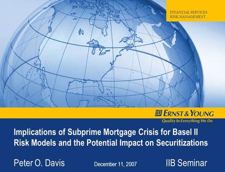 FINANCIAL SERVICES RISK MANAGEMENT Implications of Subprime Mortgage Crisis for Basel II Risk Models and the Potential Impact on Securitizations Peter.