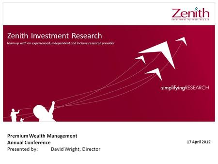 Zenith Investment Research Premium Wealth Management Annual Conference Presented by:David Wright, Director 17 April 2012 Team up with an experienced, independent.