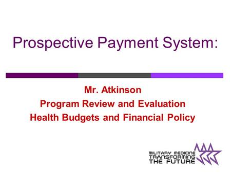 Prospective Payment System: Mr. Atkinson Program Review and Evaluation Health Budgets and Financial Policy.