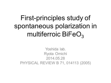 First-principles study of spontaneous polarization in multiferroic BiFeO 3 Yoshida lab. Ryota Omichi 2014.05.28 PHYSICAL REVIEW B 71, 014113 (2005)