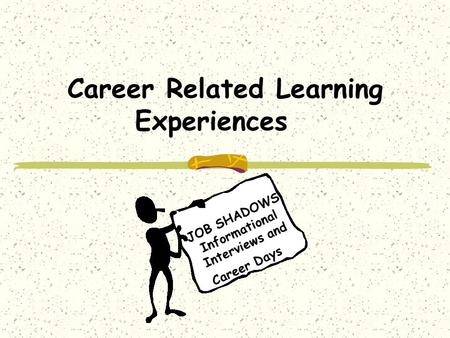 Career Related Learning Experiences Job Shadows JOB SHADOWS Informational Interviews and Career Days.