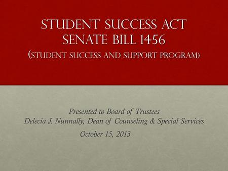 Student Success Act Senate Bill 1456 ( student Success AND SUPPORT Program) Presented to Board of Trustees Delecia J. Nunnally, Dean of Counseling & Special.
