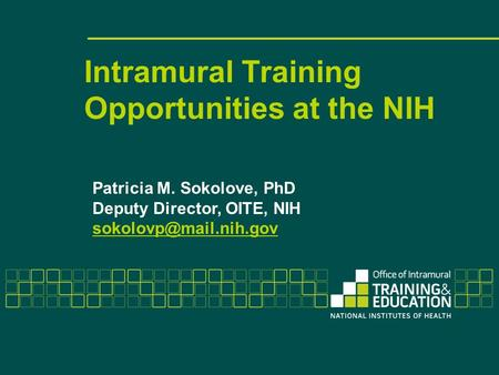 Intramural Training Opportunities at the NIH Patricia M. Sokolove, PhD Deputy Director, OITE, NIH