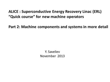 "ALICE : Superconductive Energy Recovery Linac (ERL) ""Quick course"" for new machine operators Part 2: Machine components and systems in more detail Y. Saveliev."