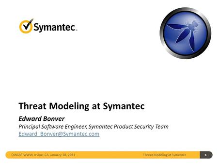 1 Threat Modeling at Symantec OWASP WWW, Irvine, CA, January 28, 2011 Threat Modeling at Symantec Edward Bonver Principal Software Engineer, Symantec Product.