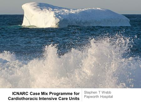 ICNARC Case Mix Programme for Cardiothoracic Intensive Care Units Stephen T Webb Papworth Hospital.