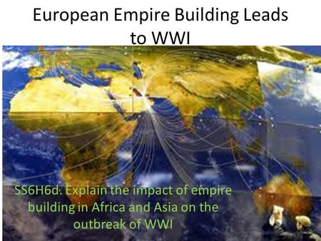 European Empire Building Leads to WWI SS6H6d. Explain the impact of empire building in Africa and Asia on the outbreak of WWI.