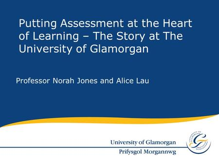 Professor Norah Jones and Alice Lau Putting Assessment at the Heart of Learning – The Story at The University of Glamorgan.