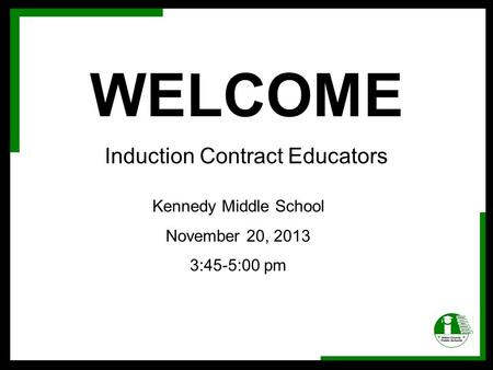 WELCOME Induction Contract Educators Kennedy Middle School November 20, 2013 3:45-5:00 pm.