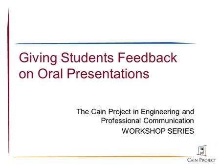 The Cain Project in Engineering and Professional Communication WORKSHOP SERIES Giving Students Feedback on Oral Presentations.