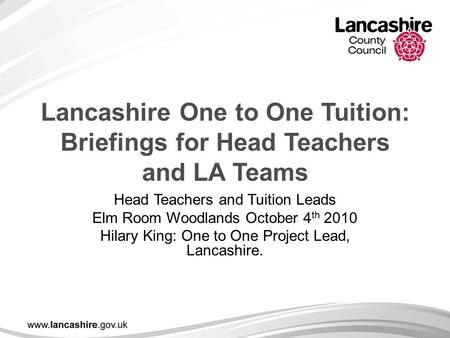Lancashire One to One Tuition: Briefings for Head Teachers and LA Teams Head Teachers and Tuition Leads Elm Room Woodlands October 4 th 2010 Hilary King: