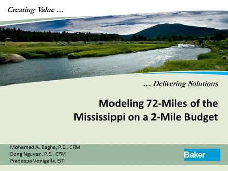 Creating Value … … Delivering Solutions Modeling 72-Miles of the Mississippi on a 2-Mile Budget Mohamed A. Bagha, P.E., CFM Dong Nguyen, P.E., CFM Pradeepa.
