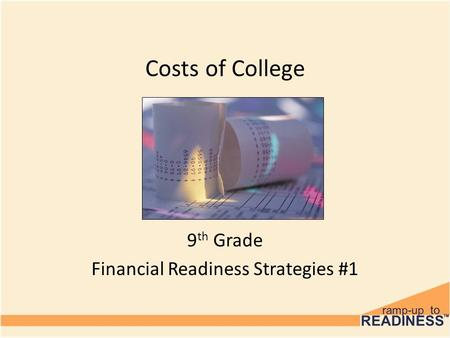 Costs of College 9 th Grade Financial Readiness Strategies #1.