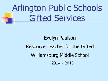 Arlington Public Schools Gifted Services Evelyn Paulson Resource Teacher for the Gifted Williamsburg Middle School 2014 - 2015.