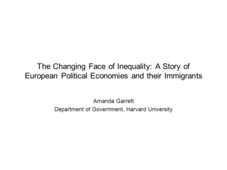 The Changing Face of Inequality: A Story of European Political Economies and their Immigrants Amanda Garrett Department of Government, Harvard University.
