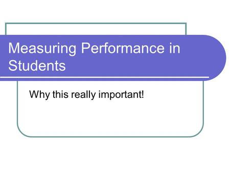 Measuring Performance in Students Why this really important!