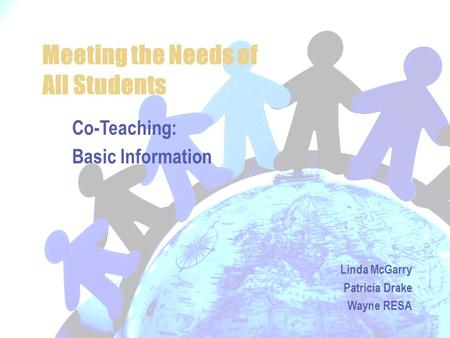 Meeting the Needs of All Students Co-Teaching: Basic Information Linda McGarry Patricia Drake Wayne RESA.