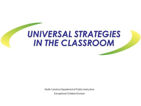 UNIVERSAL STRATEGIES IN THE CLASSROOM North Carolina Department of Public Instruction Exceptional Children Division.