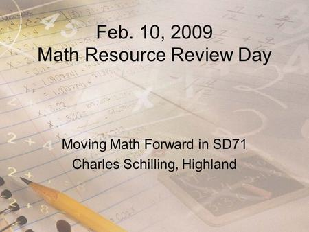 Feb. 10, 2009 Math Resource Review Day Moving Math Forward in SD71 Charles Schilling, Highland.