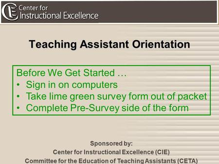 1 Teaching Assistant Orientation Sponsored by: Center for Instructional Excellence (CIE) Committee for the Education of Teaching Assistants (CETA) Before.