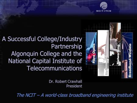 The NCIT – A world-class broadband engineering institute A Successful College/Industry Partnership Algonquin College and the National Capital Institute.